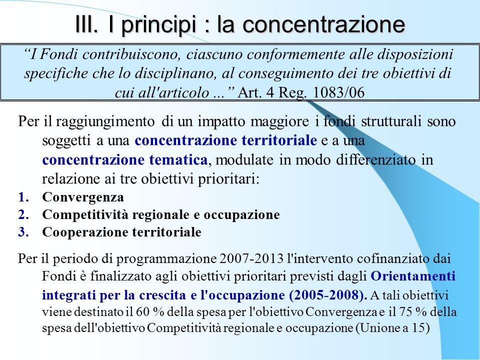 III. I principi : la concentrazione Per il raggiungimento di un impatto maggiore i fondi strutturali sono soggetti a una concentrazione territoriale e