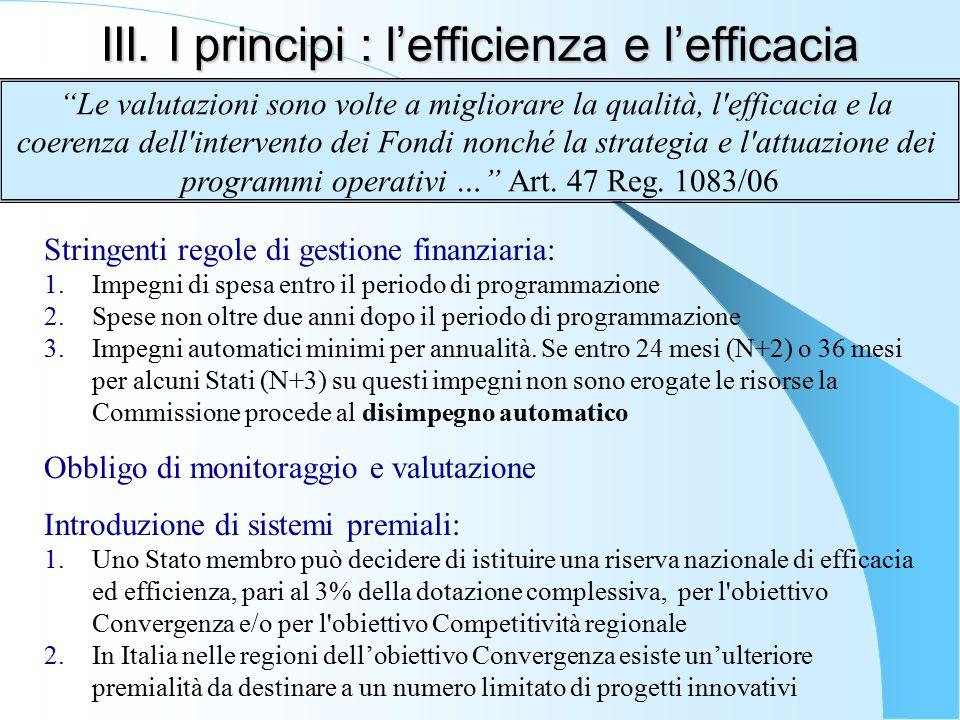 III. I principi : l'efficienza e l'efficacia Stringenti regole di gestione finanziaria: 1.Impegni di spesa entro il periodo di programmazione 2.Spese