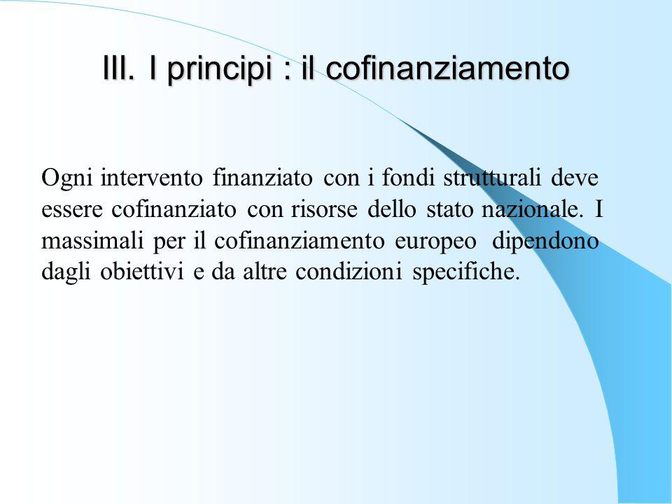 III. I principi : il cofinanziamento Ogni intervento finanziato con i fondi strutturali deve essere cofinanziato con risorse dello stato nazionale. I