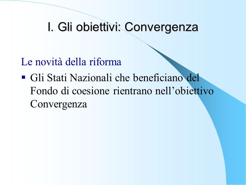 I. Gli obiettivi: Convergenza Le novità della riforma  Gli Stati Nazionali che beneficiano del Fondo di coesione rientrano nell'obiettivo Convergenza