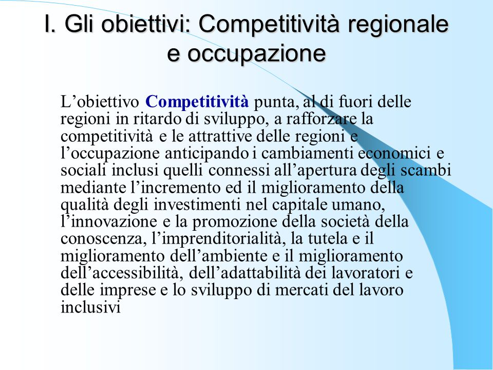 I. Gli obiettivi: Competitività regionale e occupazione L'obiettivo Competitività punta, al di fuori delle regioni in ritardo di sviluppo, a rafforzar