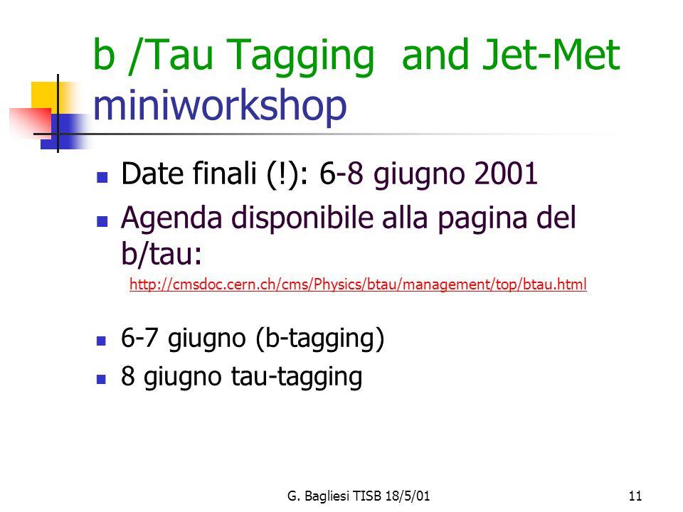 G. Bagliesi TISB 18/5/0111 b /Tau Tagging and Jet-Met miniworkshop Date finali (!): 6-8 giugno 2001 Agenda disponibile alla pagina del b/tau: http://c