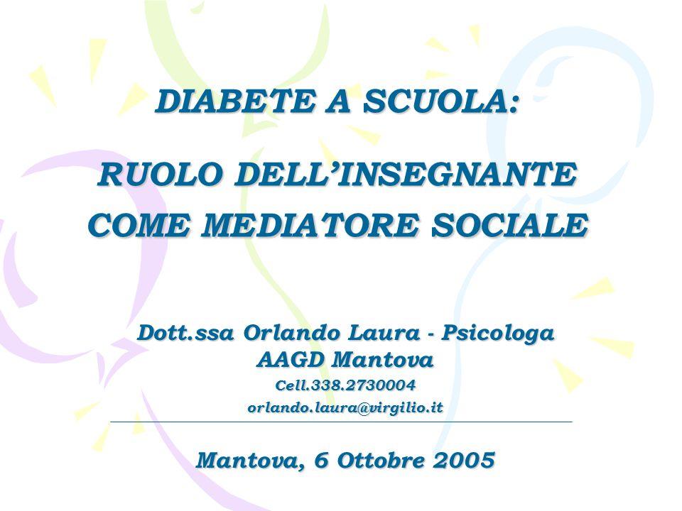 DIABETE A SCUOLA: RUOLO DELL'INSEGNANTE COME MEDIATORE SOCIALE Dott.ssa Orlando Laura - Psicologa AAGD Mantova Cell.338.2730004orlando.laura@virgilio.