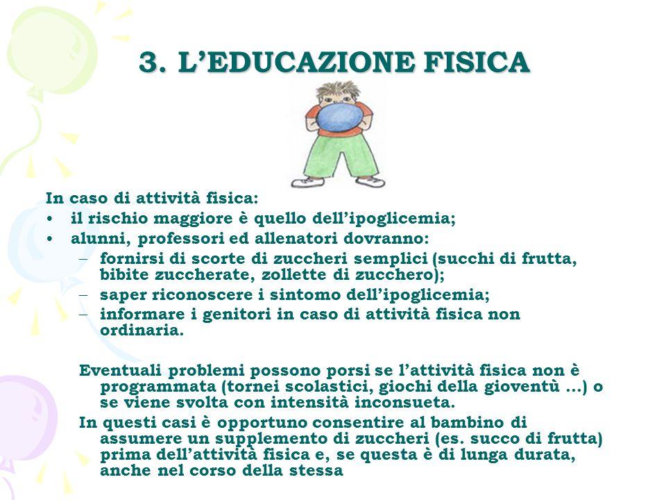 3. L'EDUCAZIONE FISICA In caso di attività fisica: il rischio maggiore è quello dell'ipoglicemia; alunni, professori ed allenatori dovranno: – fornirs