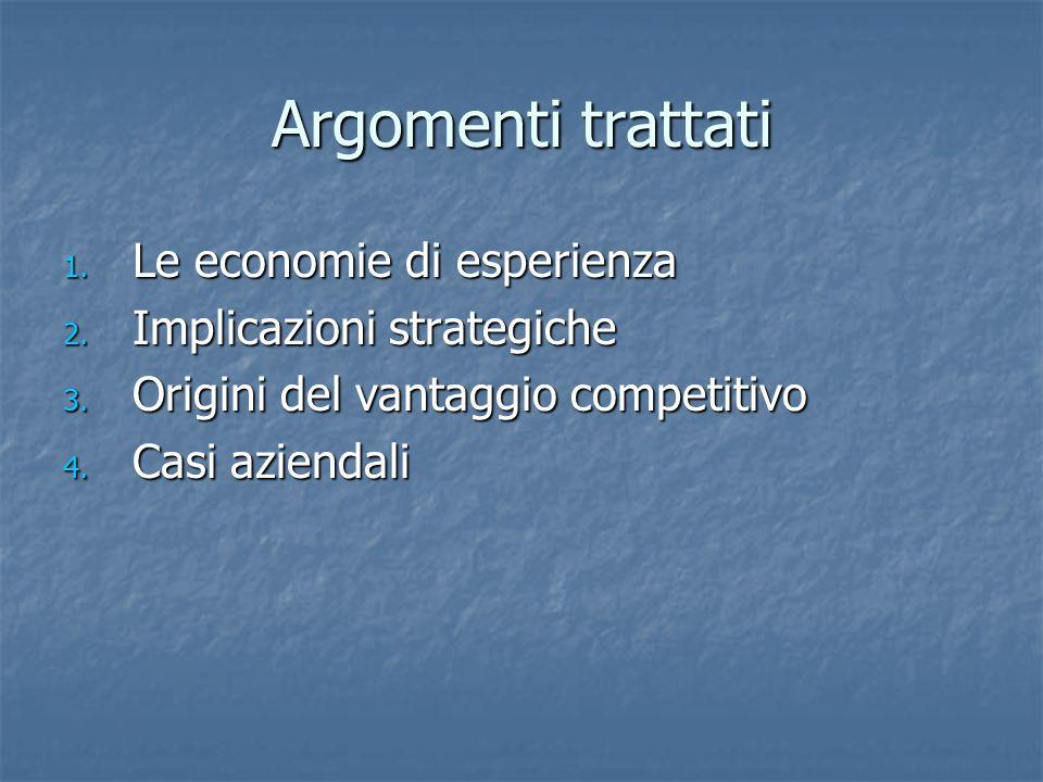 Argomenti trattati 1. Le economie di esperienza 2. Implicazioni strategiche 3. Origini del vantaggio competitivo 4. Casi aziendali
