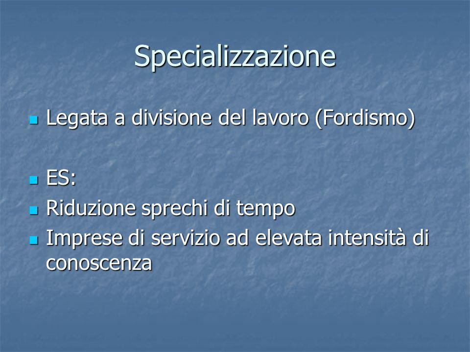 Specializzazione Legata a divisione del lavoro (Fordismo) Legata a divisione del lavoro (Fordismo) ES: ES: Riduzione sprechi di tempo Riduzione sprech