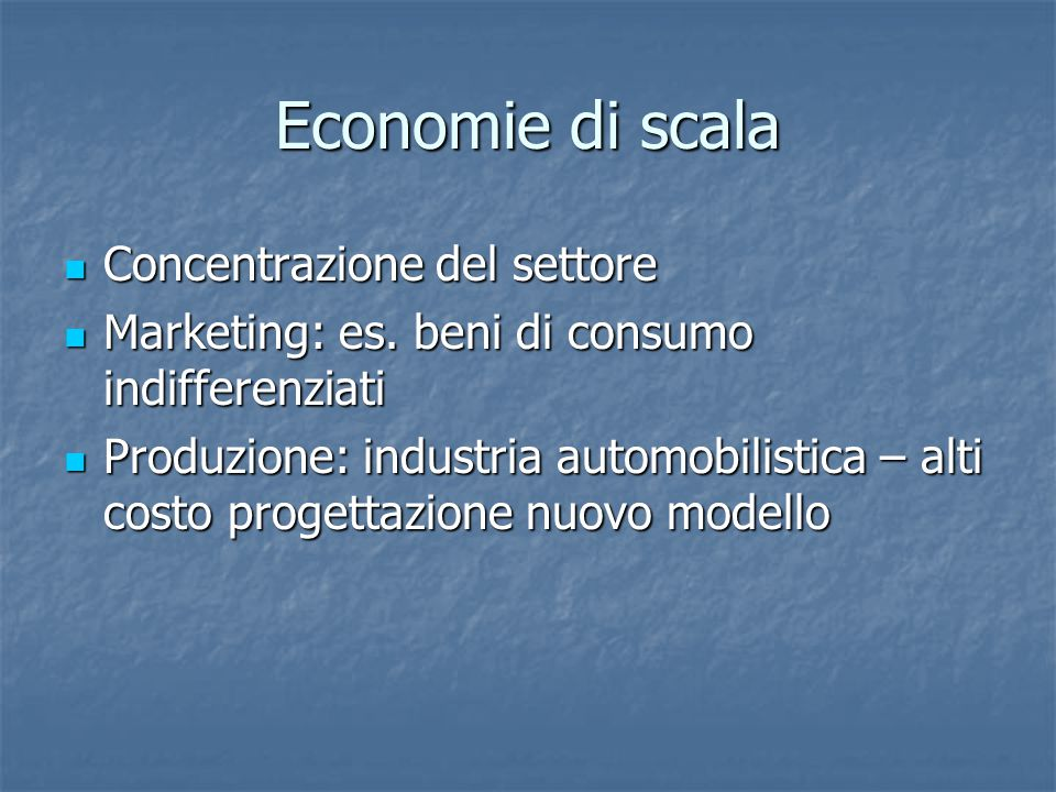 Economie di scala Concentrazione del settore Concentrazione del settore Marketing: es. beni di consumo indifferenziati Marketing: es. beni di consumo