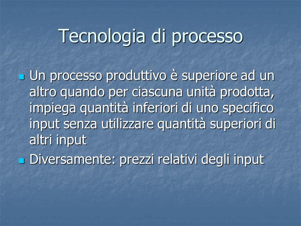 Tecnologia di processo Un processo produttivo è superiore ad un altro quando per ciascuna unità prodotta, impiega quantità inferiori di uno specifico