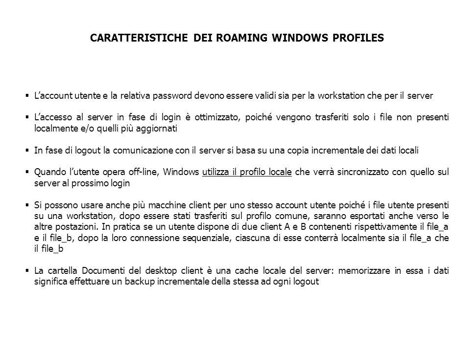 ASPETTI DERIVANTI DAI ROAMING WINDOWS PROFILES La configurazione dei profili di roaming non è però risolutiva in termini di esportazione di un Windows Environment poiché: Come già accennato, alcuni dati di configurazione utente, non solo locali al profilo, ma definiti nel Registro di Configurazione; Alcune sottocartelle del profilo sono relative e contengono informazioni che dipendono dalla configurazione specifica del client dal quale si esegue l'accesso; In particolare i folders Desktop e Start Menu contengono puntatori (Shortcuts) a file (eseguibili o no) locali al client: la sincronizzazione in roaming di detti folders da più di un client potrebbe rendere questi puntatori indefiniti; La fase di sincronizzazione coinvolge anche i file temporanei, creando inutile traffico in rete e rischiando l'overflow di quota utente sul server.