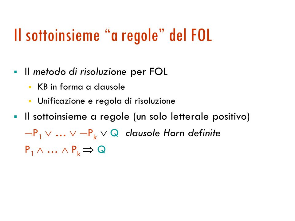Risoluzione da input  Una delle clausole appartiene alla KB iniziale Teorema: c'è una risoluzione da input sse ce n'è una unitaria (metodi diversi ma equivalenti)  Corollario: risoluzione da input non completa, ma completa per clausole Horn.