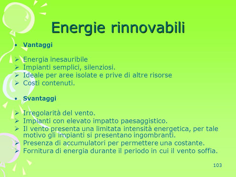103 Energie rinnovabili Vantaggi  Energia inesauribile  Impianti semplici, silenziosi.  Ideale per aree isolate e prive di altre risorse  Costi co