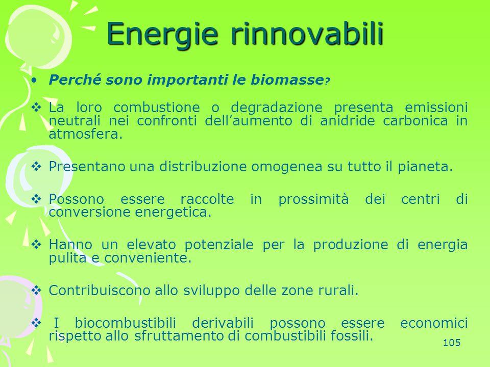 105 Energie rinnovabili Perché sono importanti le biomasse ?  La loro combustione o degradazione presenta emissioni neutrali nei confronti dell'aumen
