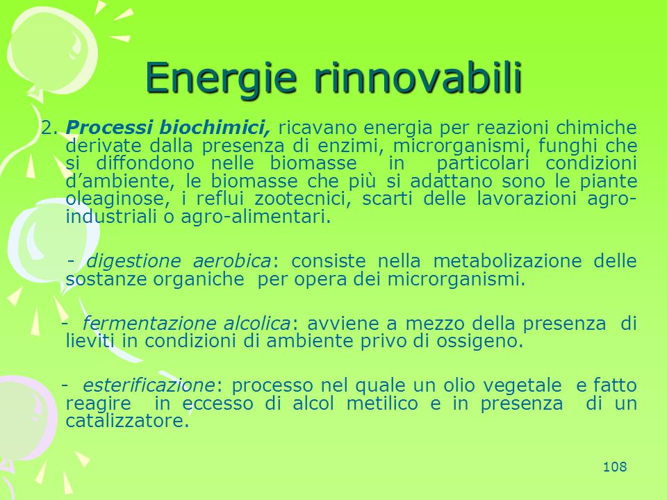 108 Energie rinnovabili 2. Processi biochimici, ricavano energia per reazioni chimiche derivate dalla presenza di enzimi, microrganismi, funghi che si