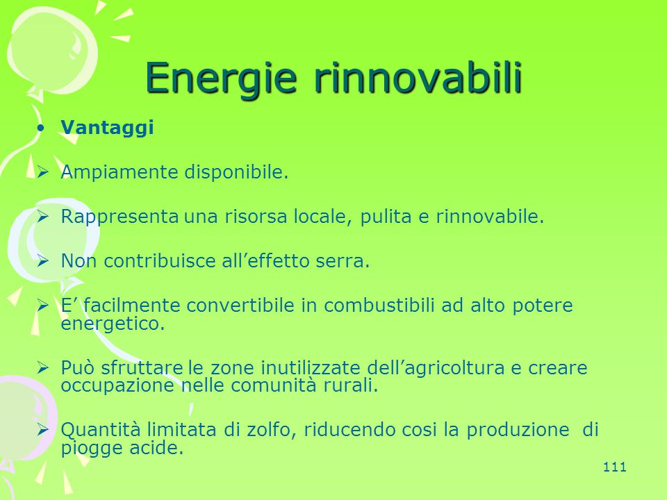 111 Energie rinnovabili Vantaggi  Ampiamente disponibile.  Rappresenta una risorsa locale, pulita e rinnovabile.  Non contribuisce all'effetto serr
