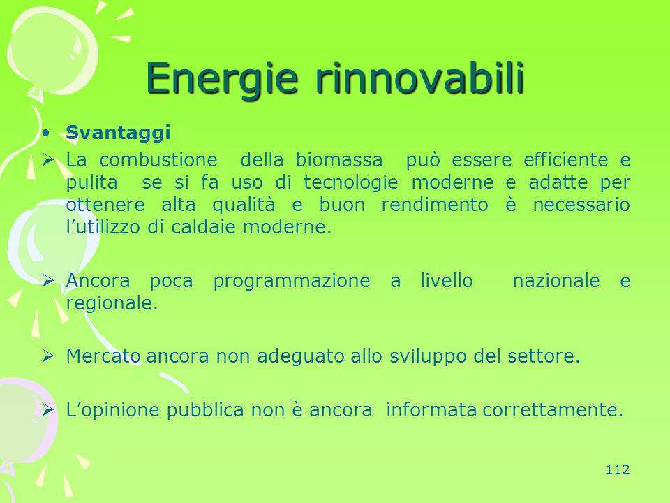 112 Energie rinnovabili Svantaggi  La combustione della biomassa può essere efficiente e pulita se si fa uso di tecnologie moderne e adatte per otten