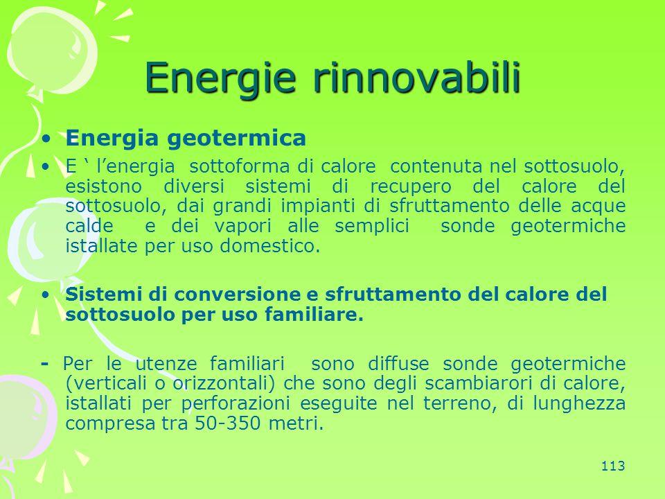 113 Energie rinnovabili Energia geotermica E ' l'energia sottoforma di calore contenuta nel sottosuolo, esistono diversi sistemi di recupero del calor