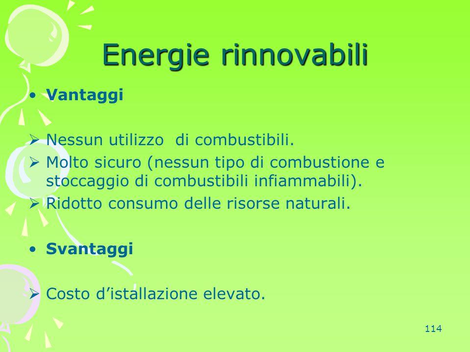 114 Energie rinnovabili Vantaggi  Nessun utilizzo di combustibili.  Molto sicuro (nessun tipo di combustione e stoccaggio di combustibili infiammabi
