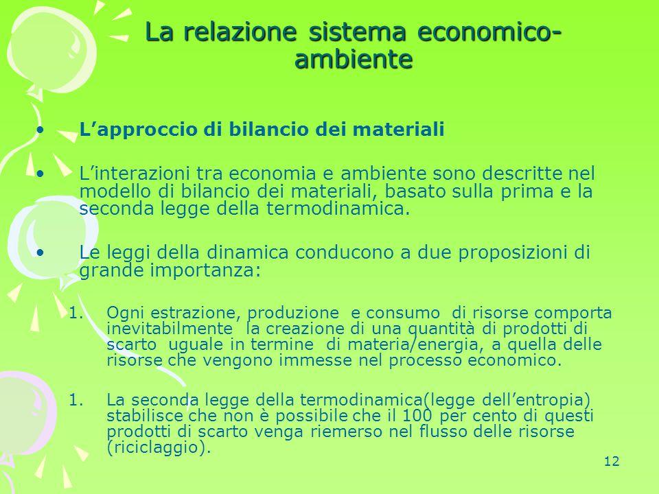 12 La relazione sistema economico- ambiente L'approccio di bilancio dei materiali L'interazioni tra economia e ambiente sono descritte nel modello di