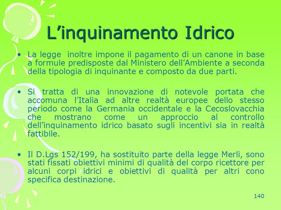 140 L'inquinamento Idrico La legge inoltre impone il pagamento di un canone in base a formule predisposte dal Ministero dell'Ambiente a seconda della