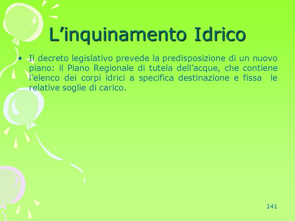 141 L'inquinamento Idrico Il decreto legislativo prevede la predisposizione di un nuovo piano: il Piano Regionale di tutela dell'acque, che contiene l