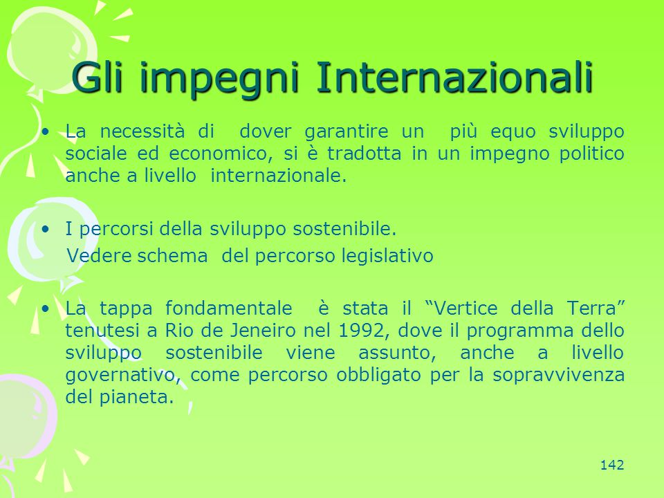142 Gli impegni Internazionali La necessità di dover garantire un più equo sviluppo sociale ed economico, si è tradotta in un impegno politico anche a