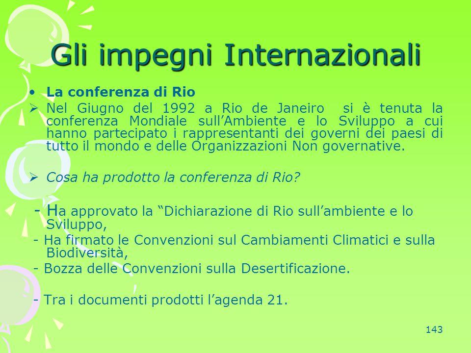 143 Gli impegni Internazionali La conferenza di Rio  Nel Giugno del 1992 a Rio de Janeiro si è tenuta la conferenza Mondiale sull'Ambiente e lo Svilu