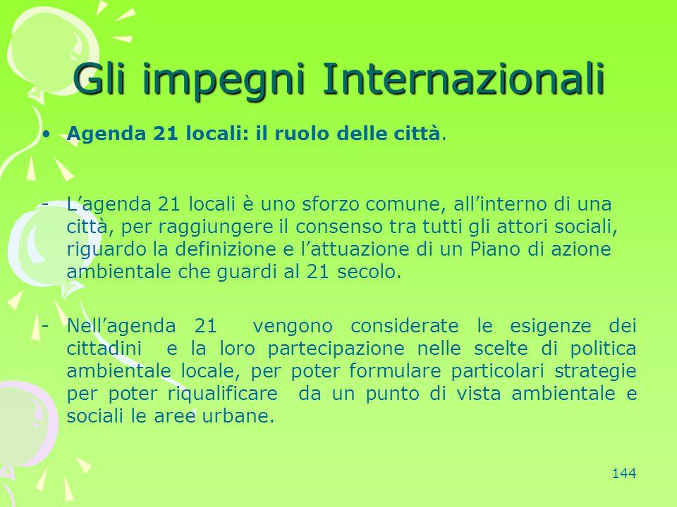 144 Gli impegni Internazionali Agenda 21 locali: il ruolo delle città. -L'agenda 21 locali è uno sforzo comune, all'interno di una città, per raggiung