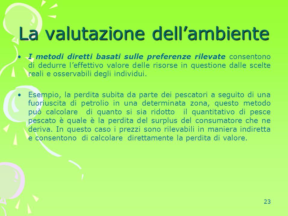 23 La valutazione dell'ambiente I metodi diretti basati sulle preferenze rilevate consentono di dedurre l'effettivo valore delle risorse in questione