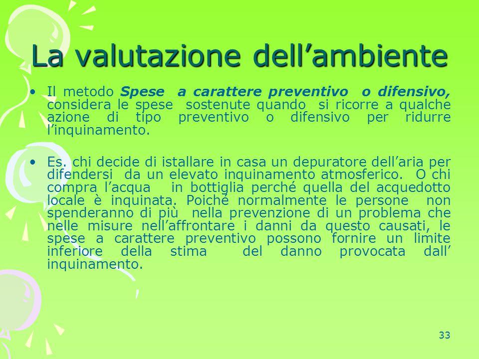 33 La valutazione dell'ambiente Il metodo Spese a carattere preventivo o difensivo, considera le spese sostenute quando si ricorre a qualche azione di