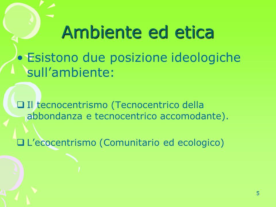 5 Ambiente ed etica Esistono due posizione ideologiche sull'ambiente:  Il tecnocentrismo (Tecnocentrico della abbondanza e tecnocentrico accomodante)