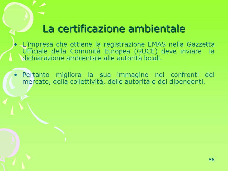56 La certificazione ambientale L'impresa che ottiene la registrazione EMAS nella Gazzetta Ufficiale della Comunità Europea (GUCE) deve inviare la dic