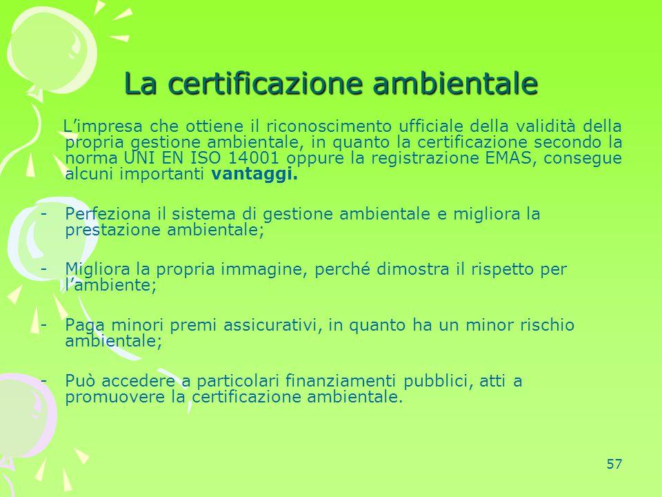 57 La certificazione ambientale L'impresa che ottiene il riconoscimento ufficiale della validità della propria gestione ambientale, in quanto la certi