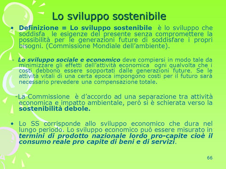 66 Lo sviluppo sostenibile Definizione = Lo sviluppo sostenibile è lo sviluppo che soddisfa le esigenze del presente senza compromettere la possibilit
