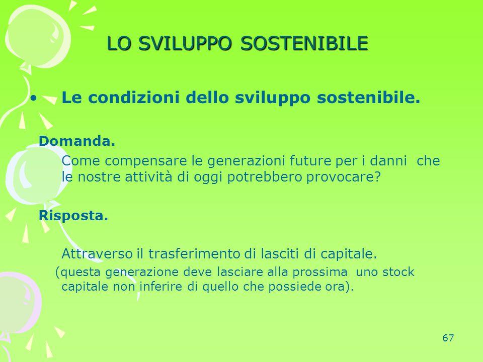 67 LO SVILUPPO SOSTENIBILE Le condizioni dello sviluppo sostenibile. Domanda. Come compensare le generazioni future per i danni che le nostre attività