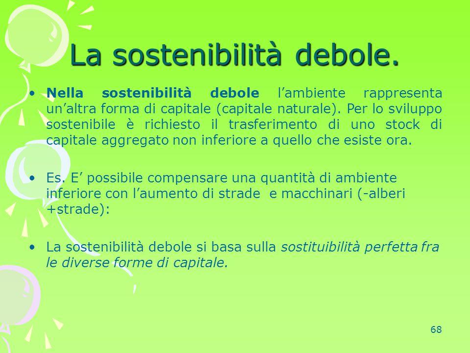 68 La sostenibilità debole. Nella sostenibilità debole l'ambiente rappresenta un'altra forma di capitale (capitale naturale). Per lo sviluppo sostenib