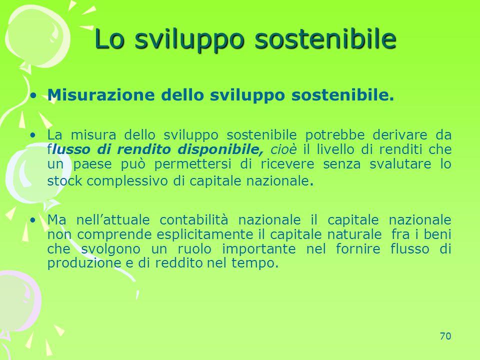 70 Lo sviluppo sostenibile Lo sviluppo sostenibile Misurazione dello sviluppo sostenibile. La misura dello sviluppo sostenibile potrebbe derivare da f