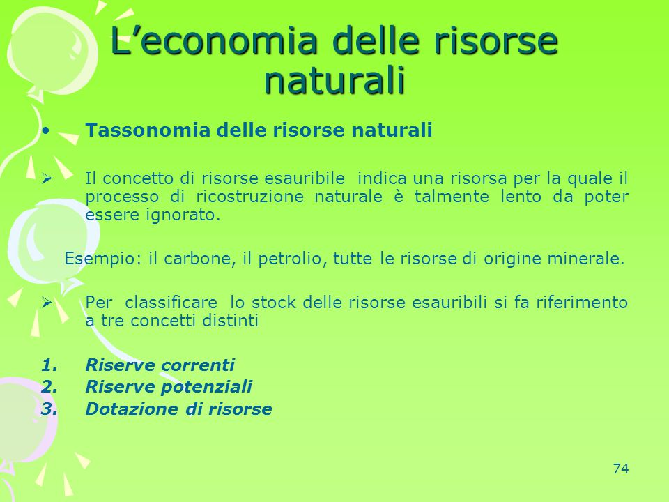 74 L'economia delle risorse naturali Tassonomia delle risorse naturali  Il concetto di risorse esauribile indica una risorsa per la quale il processo