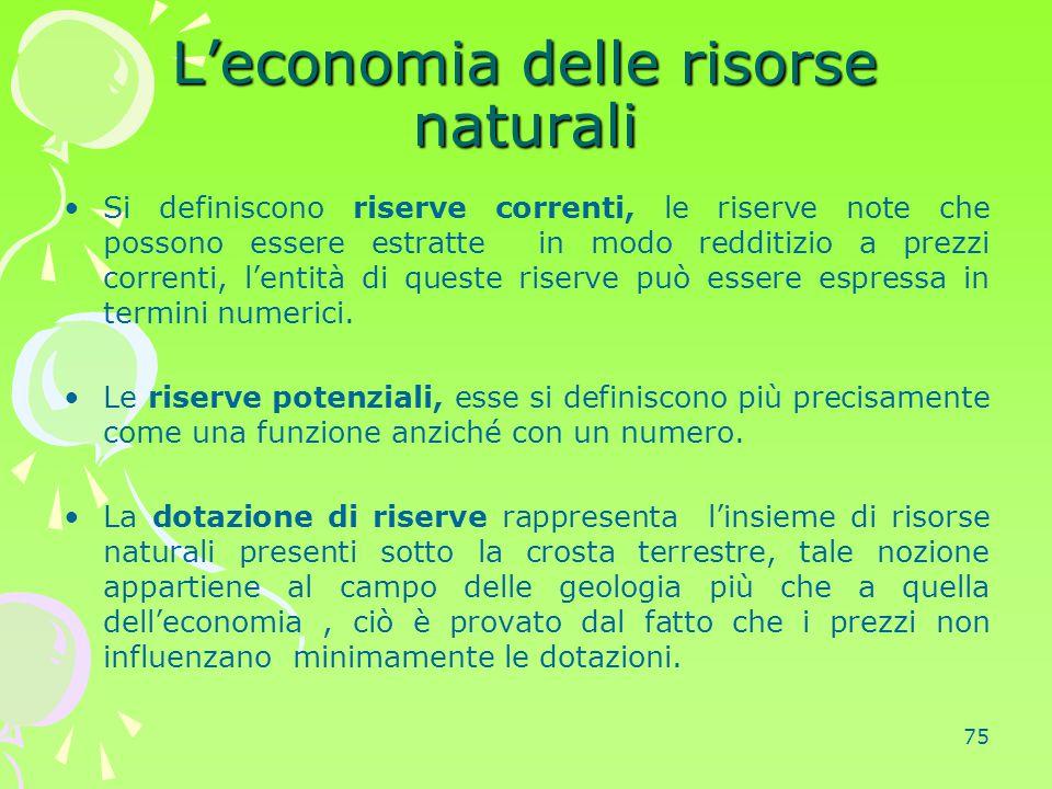 75 L'economia delle risorse naturali Si definiscono riserve correnti, le riserve note che possono essere estratte in modo redditizio a prezzi correnti
