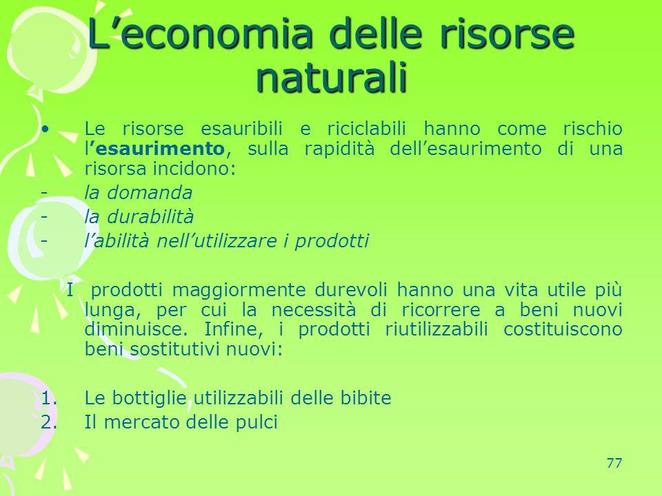 77 L'economia delle risorse naturali Le risorse esauribili e riciclabili hanno come rischio l'esaurimento, sulla rapidità dell'esaurimento di una riso