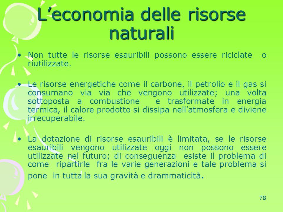 78 L'economia delle risorse naturali Non tutte le risorse esauribili possono essere riciclate o riutilizzate. Le risorse energetiche come il carbone,