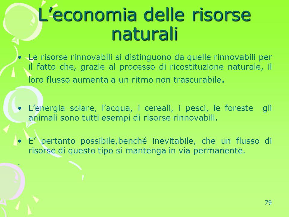 79 L'economia delle risorse naturali Le risorse rinnovabili si distinguono da quelle rinnovabili per il fatto che, grazie al processo di ricostituzion