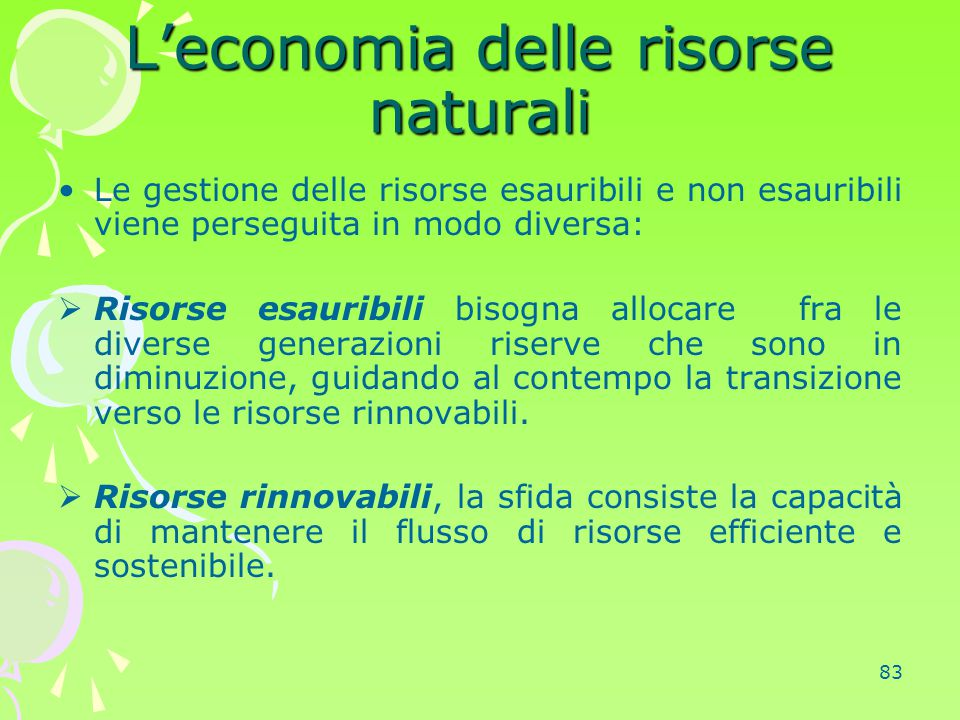 83 L'economia delle risorse naturali Le gestione delle risorse esauribili e non esauribili viene perseguita in modo diversa:  Risorse esauribili biso