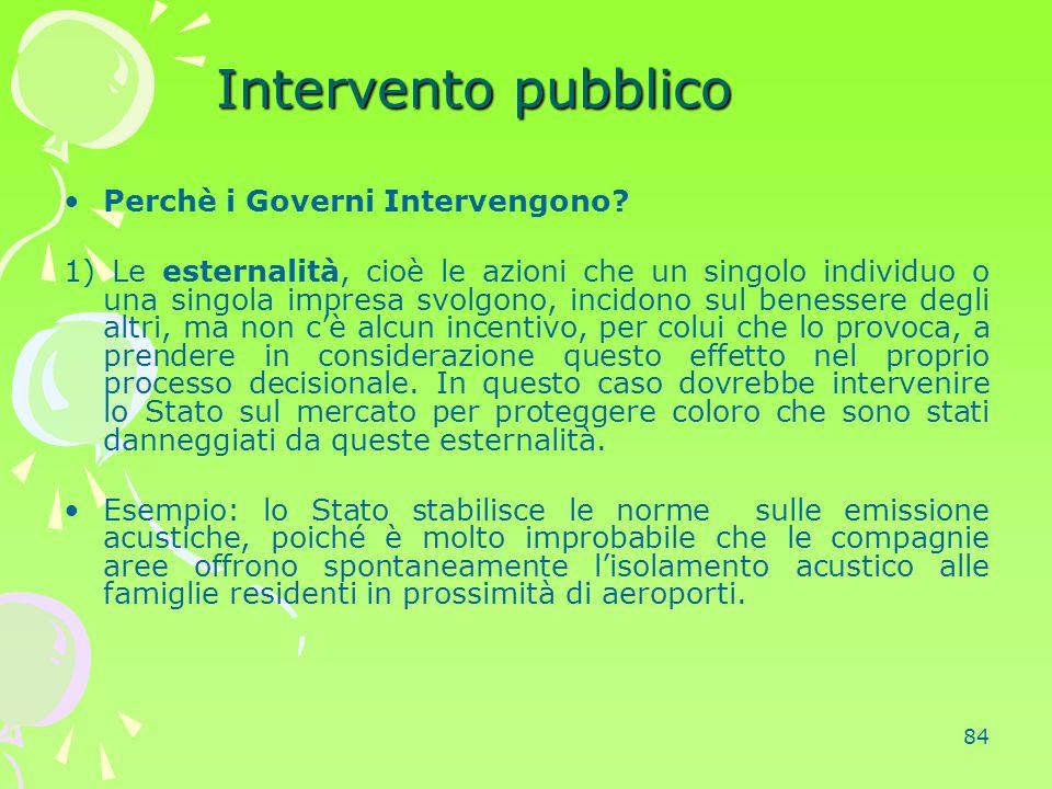 84 Intervento pubblico Perchè i Governi Intervengono? 1) Le esternalità, cioè le azioni che un singolo individuo o una singola impresa svolgono, incid