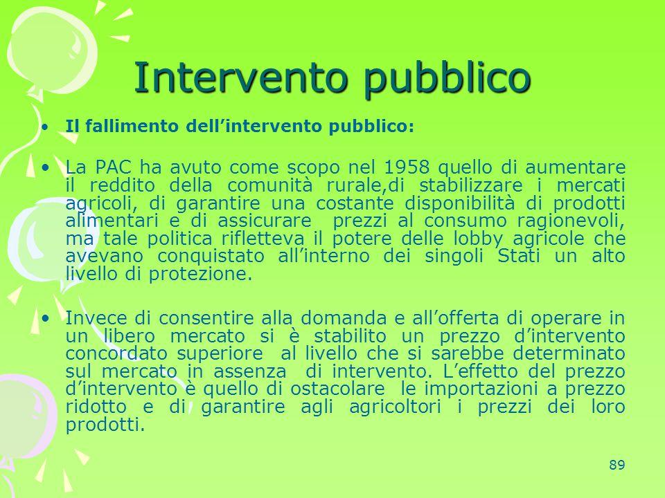 89 Intervento pubblico Il fallimento dell'intervento pubblico: La PAC ha avuto come scopo nel 1958 quello di aumentare il reddito della comunità rural