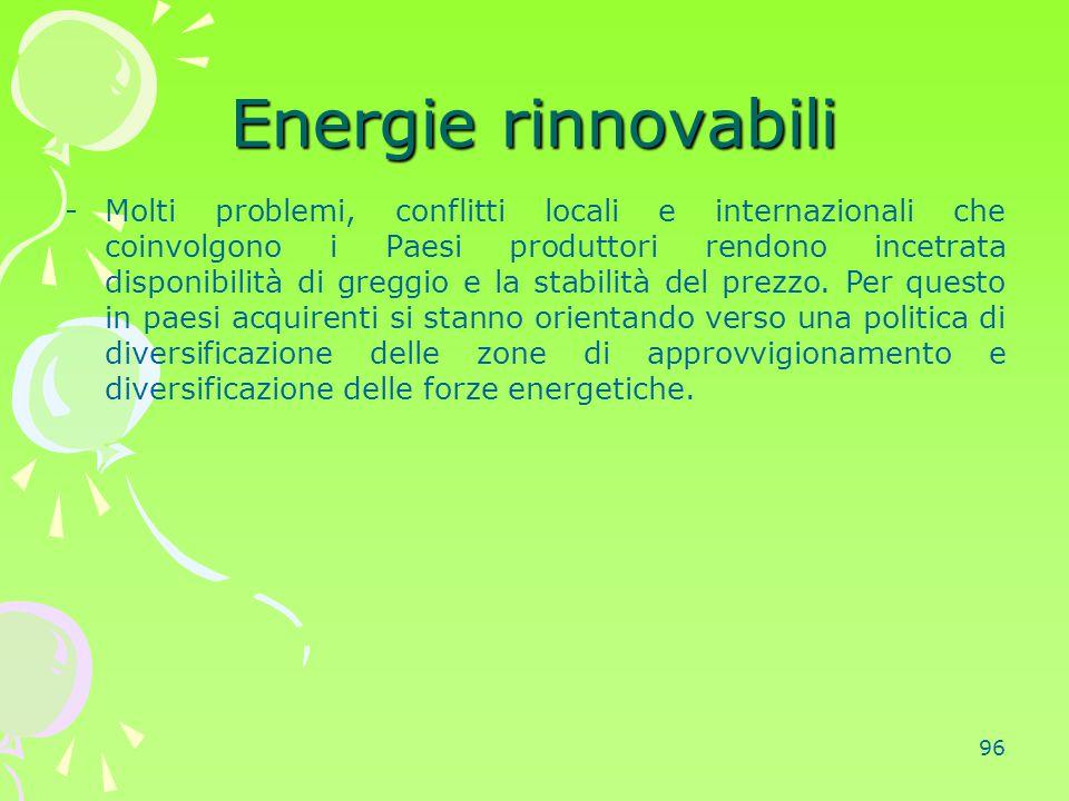 96 Energie rinnovabili -Molti problemi, conflitti locali e internazionali che coinvolgono i Paesi produttori rendono incetrata disponibilità di greggi
