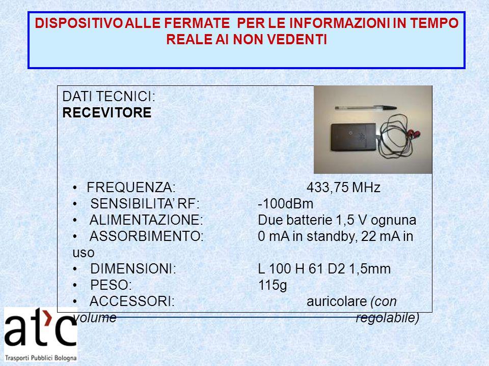 DATI TECNICI:RECEVITORE FREQUENZA: 433,75 MHz SENSIBILITA' RF:-100dBm ALIMENTAZIONE:Due batterie 1,5 V ognuna ASSORBIMENTO:0 mA in standby, 22 mA in uso DIMENSIONI: L 100 H 61 D2 1,5mm PESO:115g ACCESSORI:auricolare (con volume regolabile)