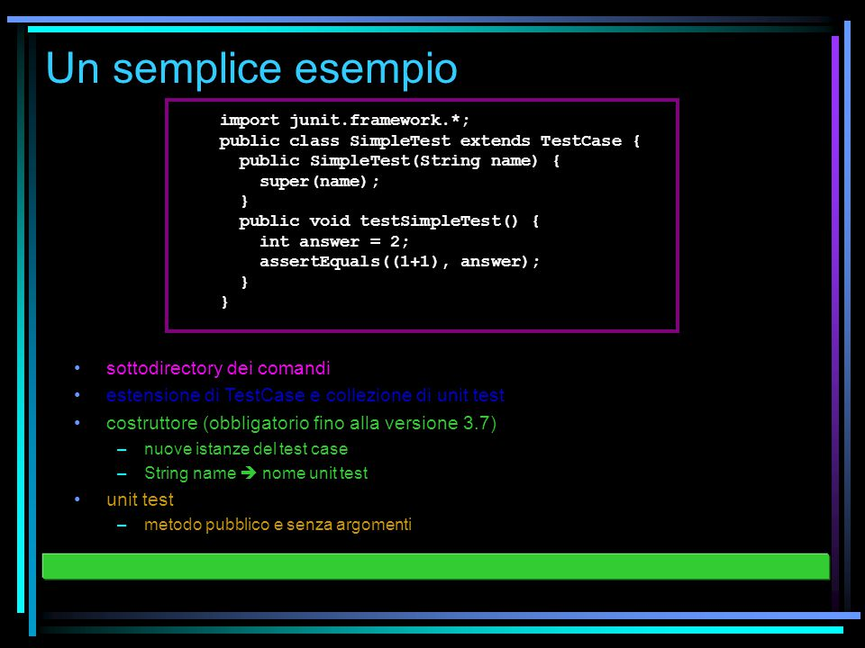 Un semplice esempio import junit.framework.*; public class SimpleTest extends TestCase { public SimpleTest(String name) { super(name); } public void testSimpleTest() { int answer = 2; assertEquals((1+1), answer); } } sottodirectory dei comandi estensione di TestCase e collezione di unit test costruttore (obbligatorio fino alla versione 3.7) –nuove istanze del test case –String name  nome unit test unit test –metodo pubblico e senza argomenti