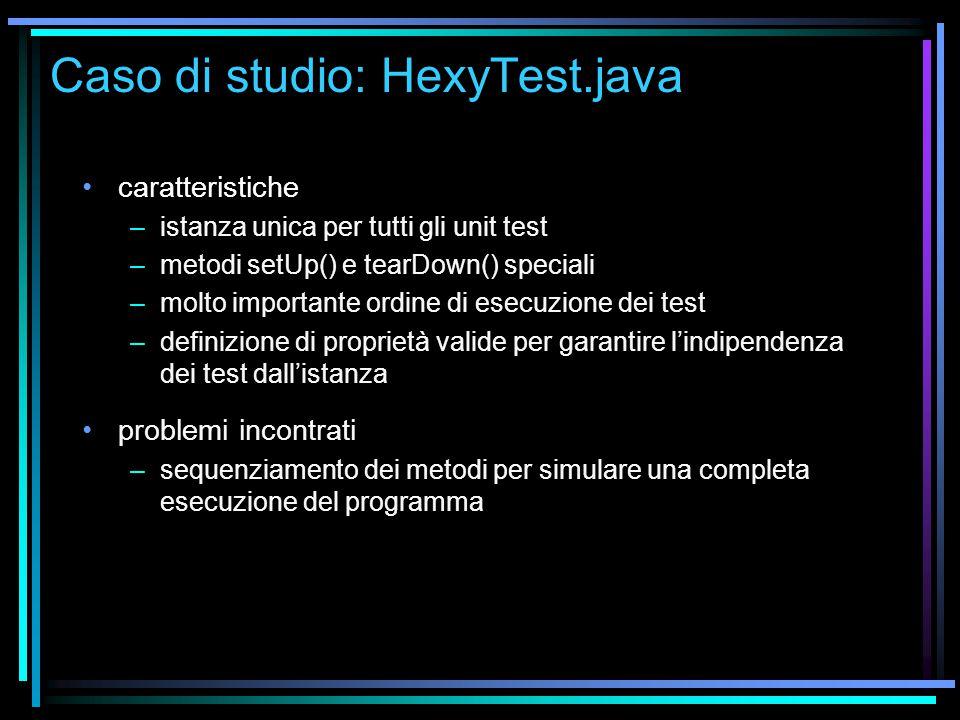 Caso di studio: HexyTest.java caratteristiche –istanza unica per tutti gli unit test –metodi setUp() e tearDown() speciali –molto importante ordine di esecuzione dei test –definizione di proprietà valide per garantire l'indipendenza dei test dall'istanza problemi incontrati –sequenziamento dei metodi per simulare una completa esecuzione del programma