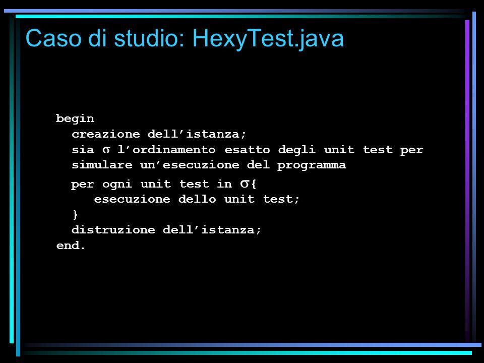 Caso di studio: HexyTest.java begin creazione dell'istanza; sia  l'ordinamento esatto degli unit test per simulare un'esecuzione del programma per ogni unit test in  { esecuzione dello unit test; } distruzione dell'istanza; end.