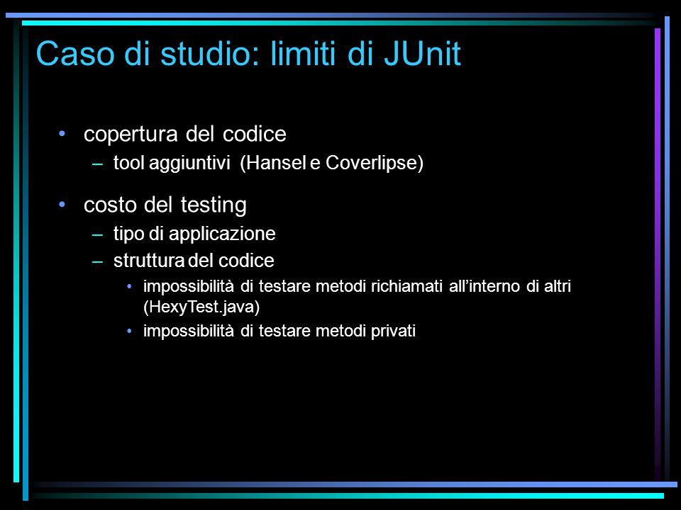 Caso di studio: limiti di JUnit copertura del codice –tool aggiuntivi (Hansel e Coverlipse) costo del testing –tipo di applicazione –struttura del codice impossibilità di testare metodi richiamati all'interno di altri (HexyTest.java) impossibilità di testare metodi privati